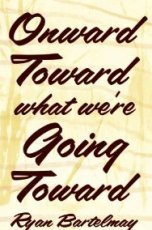 <i>Onward Toward What We're Going Toward</i>